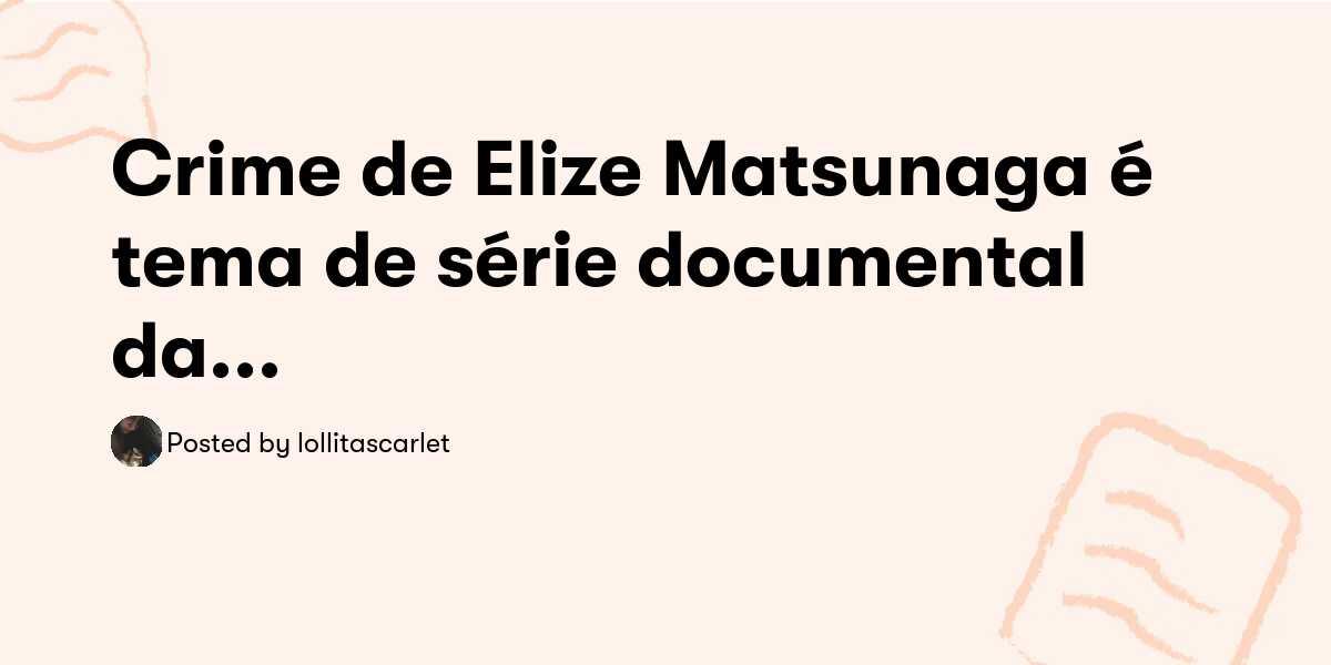 Crime de Elize Matsunaga é tema de série documental da Netflix; assista ...